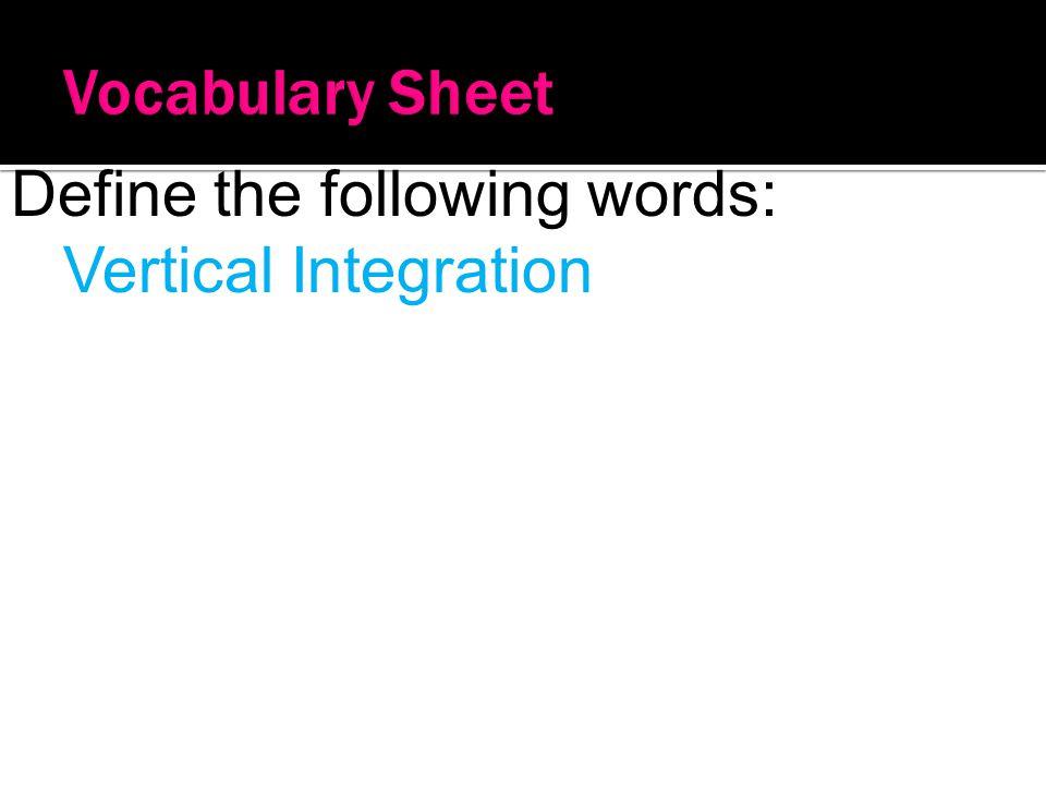 Vocabulary Sheet Define the following words: Vertical Integration