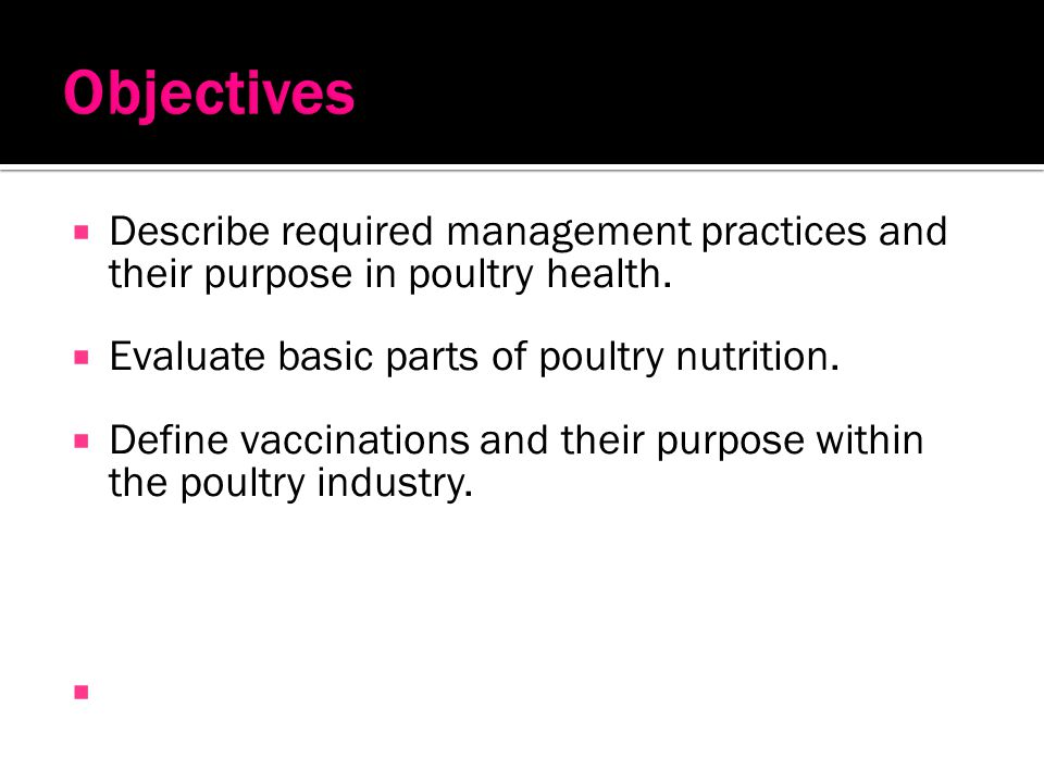 Objectives Describe required management practices and their purpose in poultry health. Evaluate basic parts of poultry nutrition.