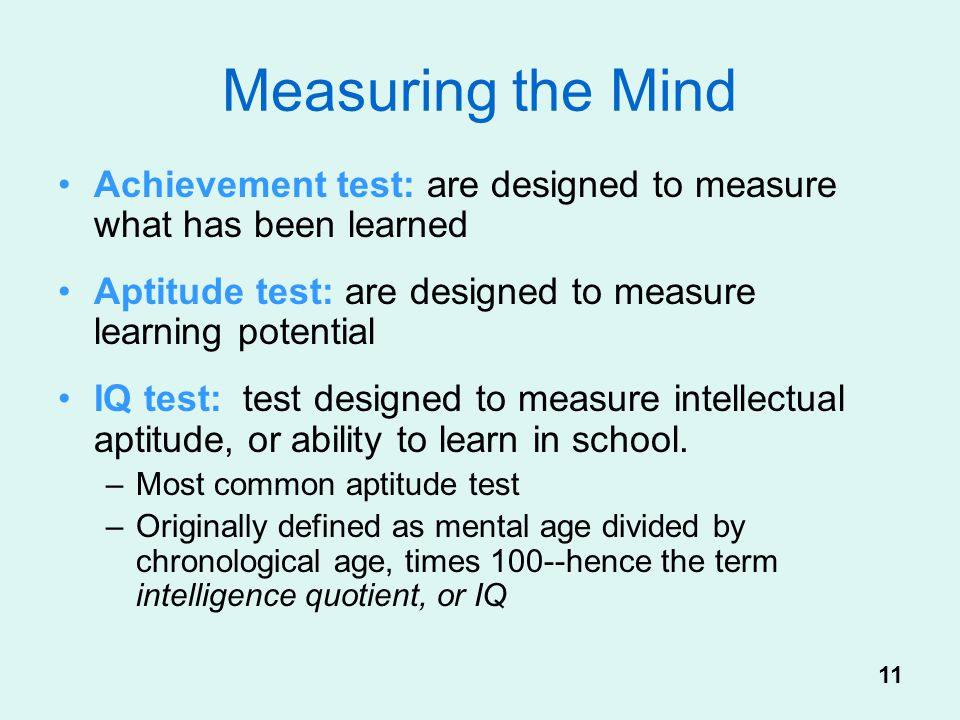 Measuring the Mind Achievement test: are designed to measure what has been learned. Aptitude test: are designed to measure learning potential.