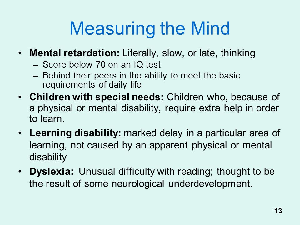 Measuring the Mind Mental retardation: Literally, slow, or late, thinking. Score below 70 on an IQ test.