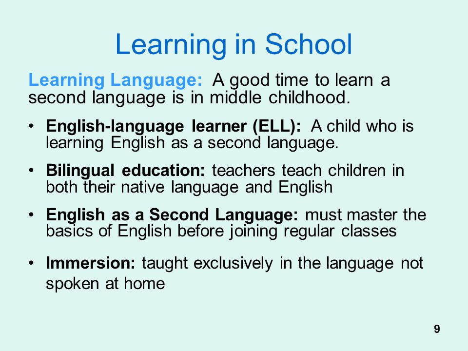 Learning in School Learning Language: A good time to learn a second language is in middle childhood.