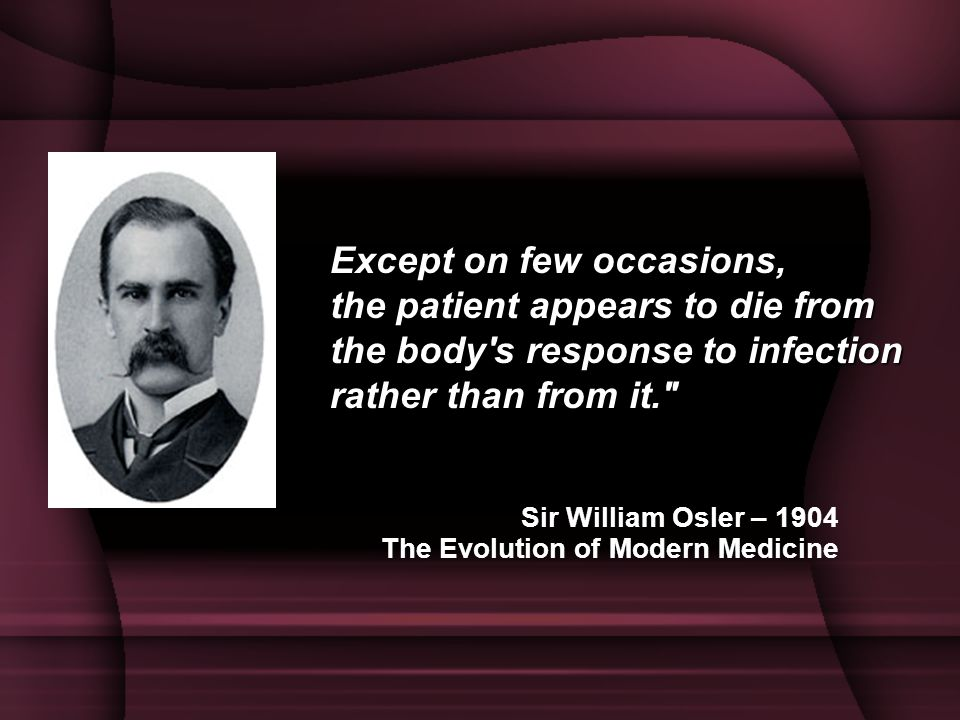 Except on few occasions, the patient appears to die from the body s response to infection rather than from it.
