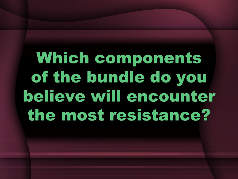 Which components of the bundle do you believe will encounter the most resistance