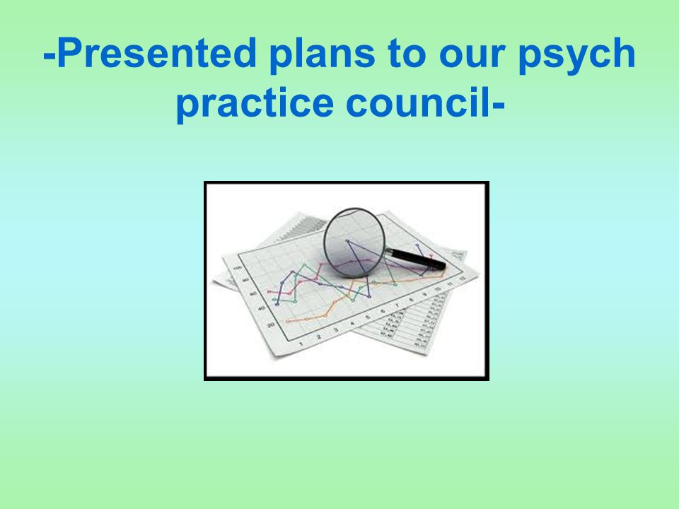 -Presented plans to our psych practice council-