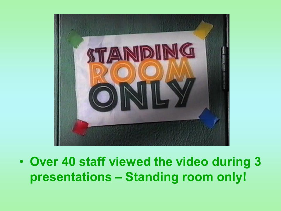 Over 40 staff viewed the video during 3 presentations – Standing room only!