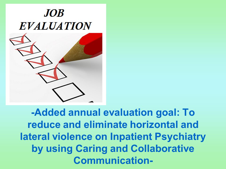 -Added annual evaluation goal: To reduce and eliminate horizontal and lateral violence on Inpatient Psychiatry by using Caring and Collaborative Communication-