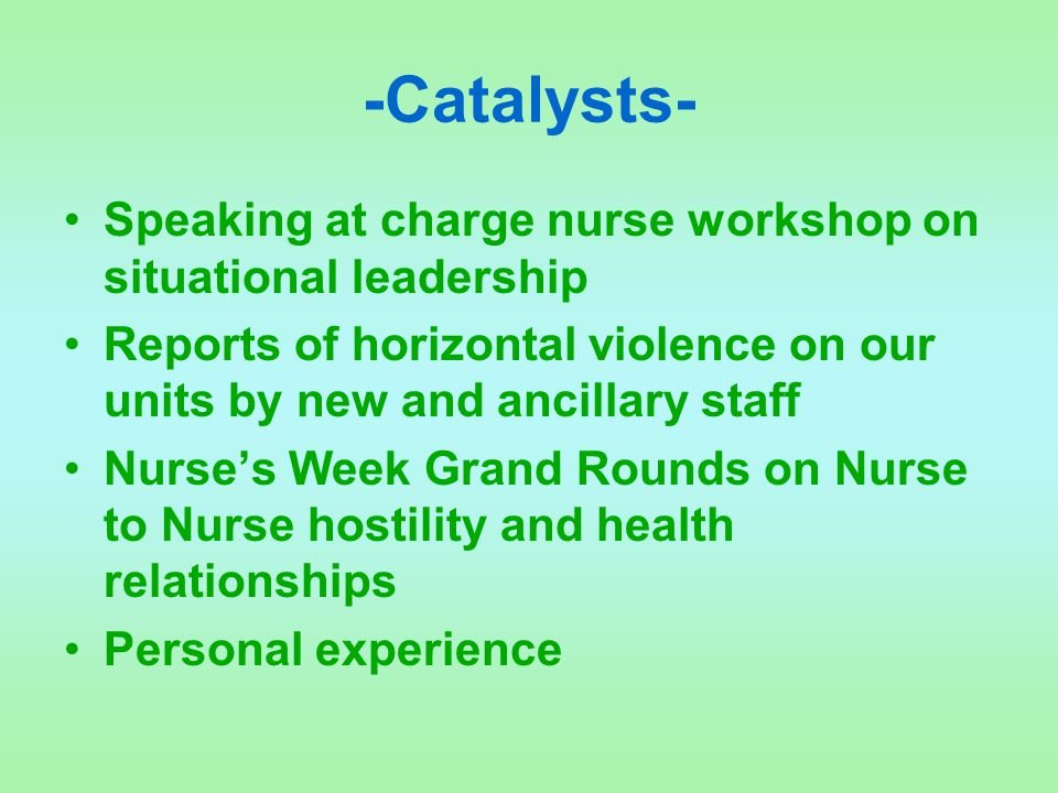 -Catalysts- Speaking at charge nurse workshop on situational leadership. Reports of horizontal violence on our units by new and ancillary staff.