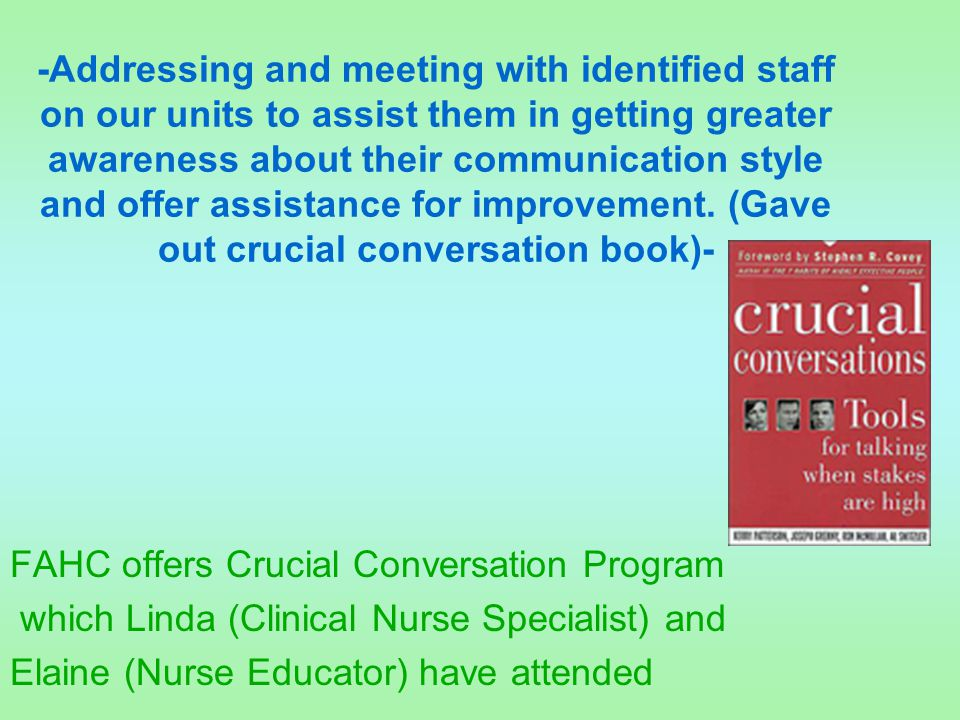 -Addressing and meeting with identified staff on our units to assist them in getting greater awareness about their communication style and offer assistance for improvement. (Gave out crucial conversation book)-