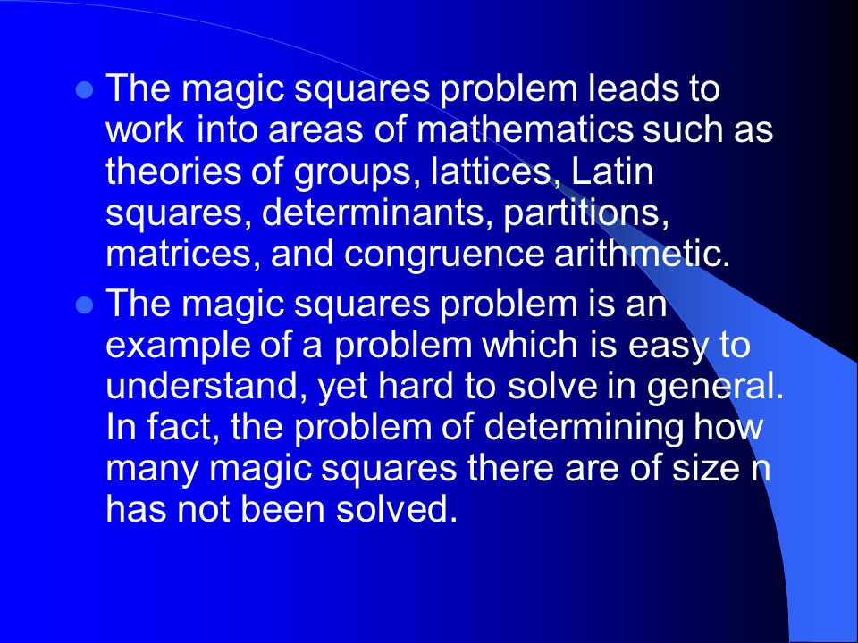 The magic squares problem leads to work into areas of mathematics such as theories of groups, lattices, Latin squares, determinants, partitions, matrices, and congruence arithmetic.