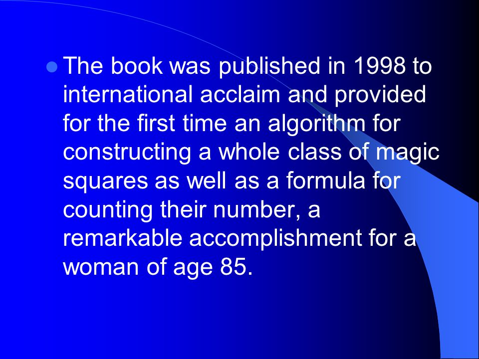 The book was published in 1998 to international acclaim and provided for the first time an algorithm for constructing a whole class of magic squares as well as a formula for counting their number, a remarkable accomplishment for a woman of age 85.