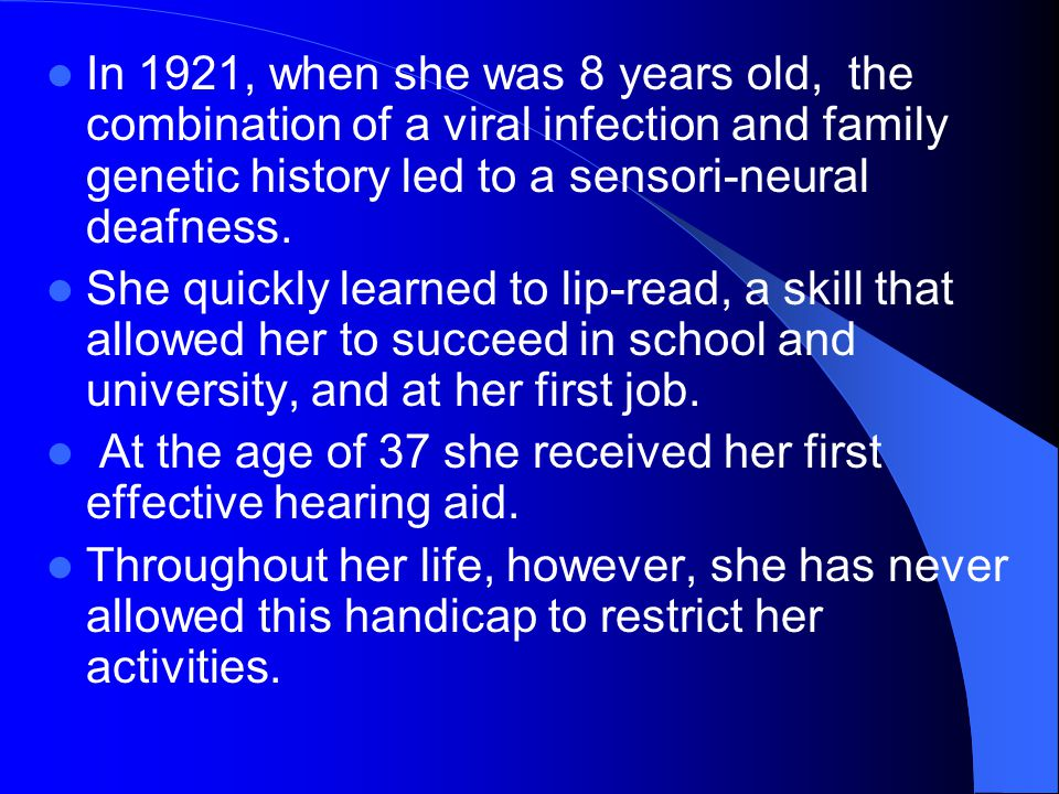 In 1921, when she was 8 years old, the combination of a viral infection and family genetic history led to a sensori-neural deafness.
