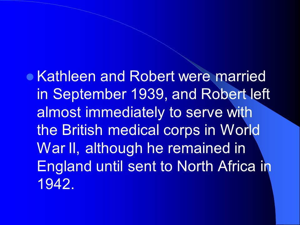 Kathleen and Robert were married in September 1939, and Robert left almost immediately to serve with the British medical corps in World War II, although he remained in England until sent to North Africa in 1942.