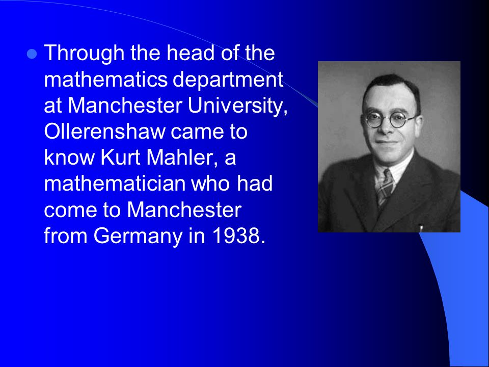 Through the head of the mathematics department at Manchester University, Ollerenshaw came to know Kurt Mahler, a mathematician who had come to Manchester from Germany in 1938.