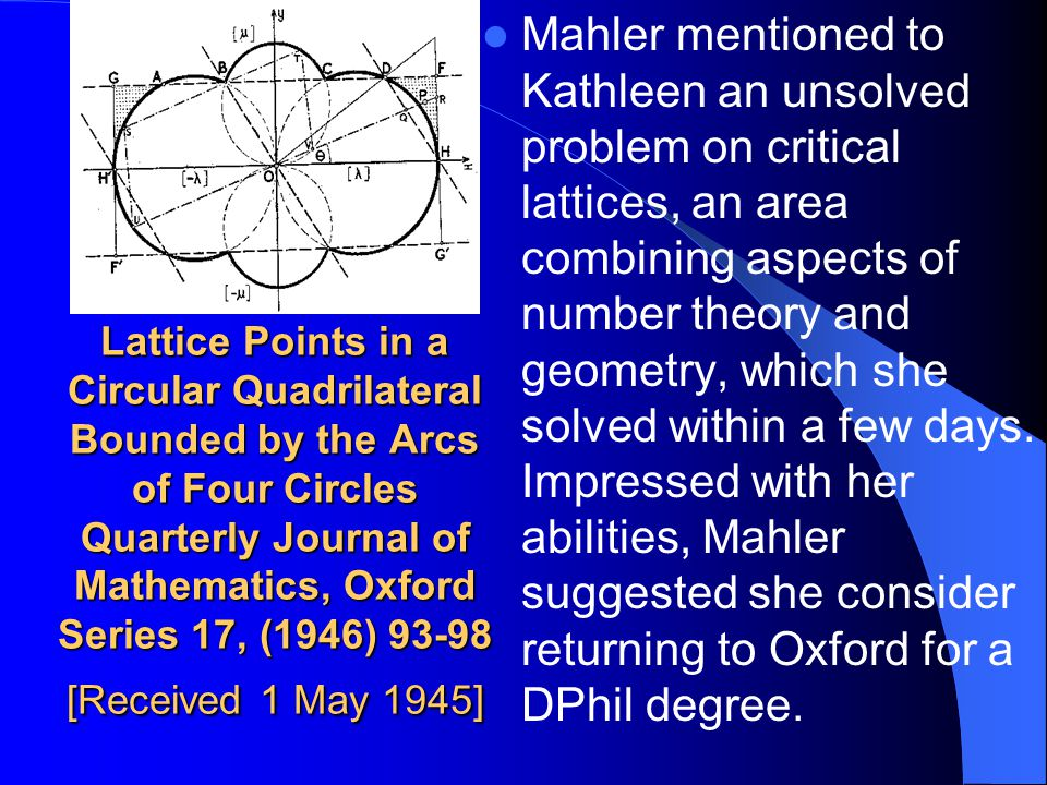Mahler mentioned to Kathleen an unsolved problem on critical lattices, an area combining aspects of number theory and geometry, which she solved within a few days. Impressed with her abilities, Mahler suggested she consider returning to Oxford for a DPhil degree.