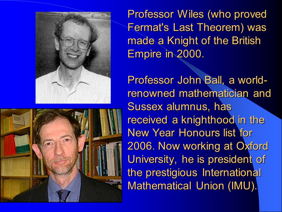Professor Wiles (who proved Fermat s Last Theorem) was made a Knight of the British Empire in 2000.