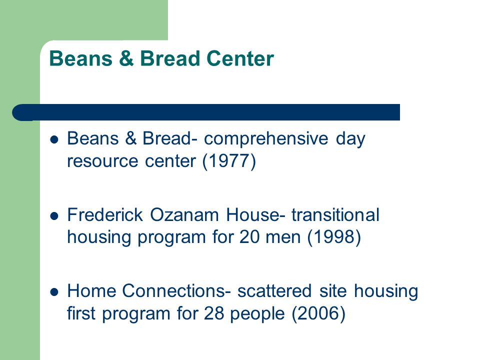 Beans & Bread Center Beans & Bread- comprehensive day resource center (1977) Frederick Ozanam House- transitional housing program for 20 men (1998)