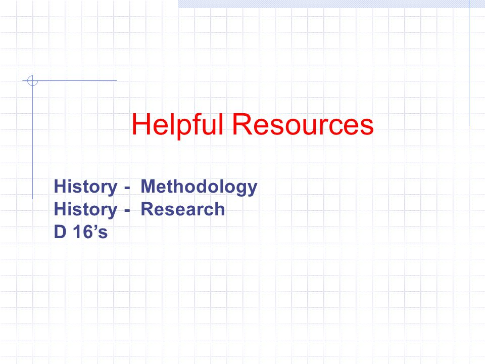Helpful Resources History - Methodology History - Research D 16's