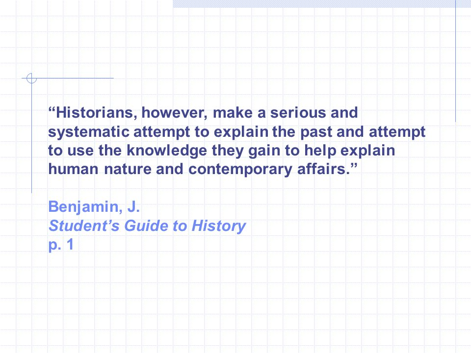 Historians, however, make a serious and systematic attempt to explain the past and attempt to use the knowledge they gain to help explain human nature and contemporary affairs.