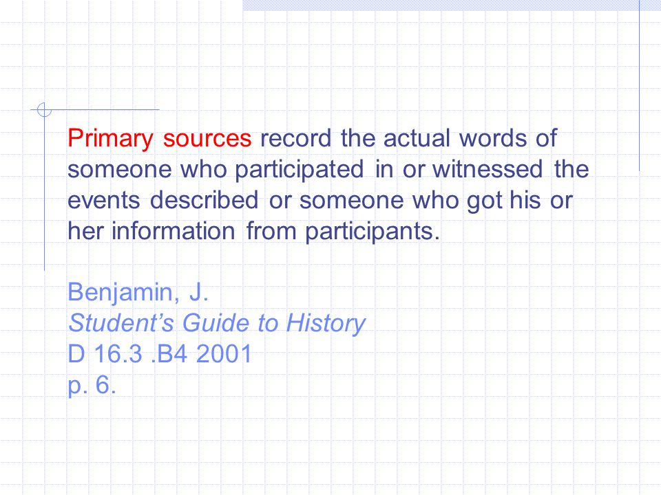 Primary sources record the actual words of someone who participated in or witnessed the events described or someone who got his or her information from participants.