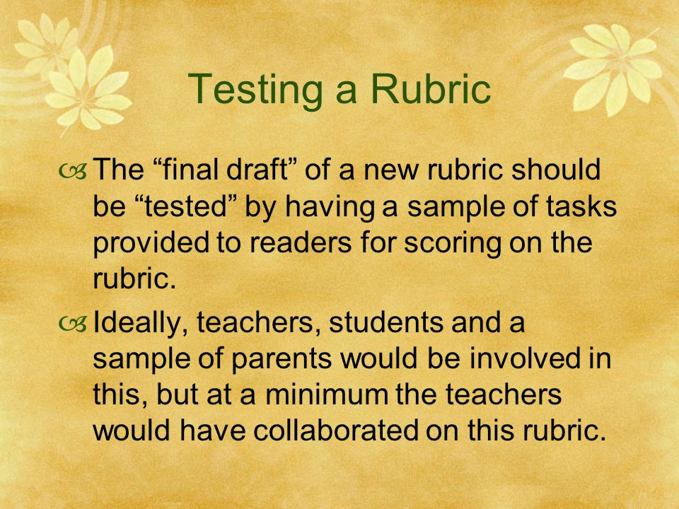 Testing a Rubric The final draft of a new rubric should be tested by having a sample of tasks provided to readers for scoring on the rubric.