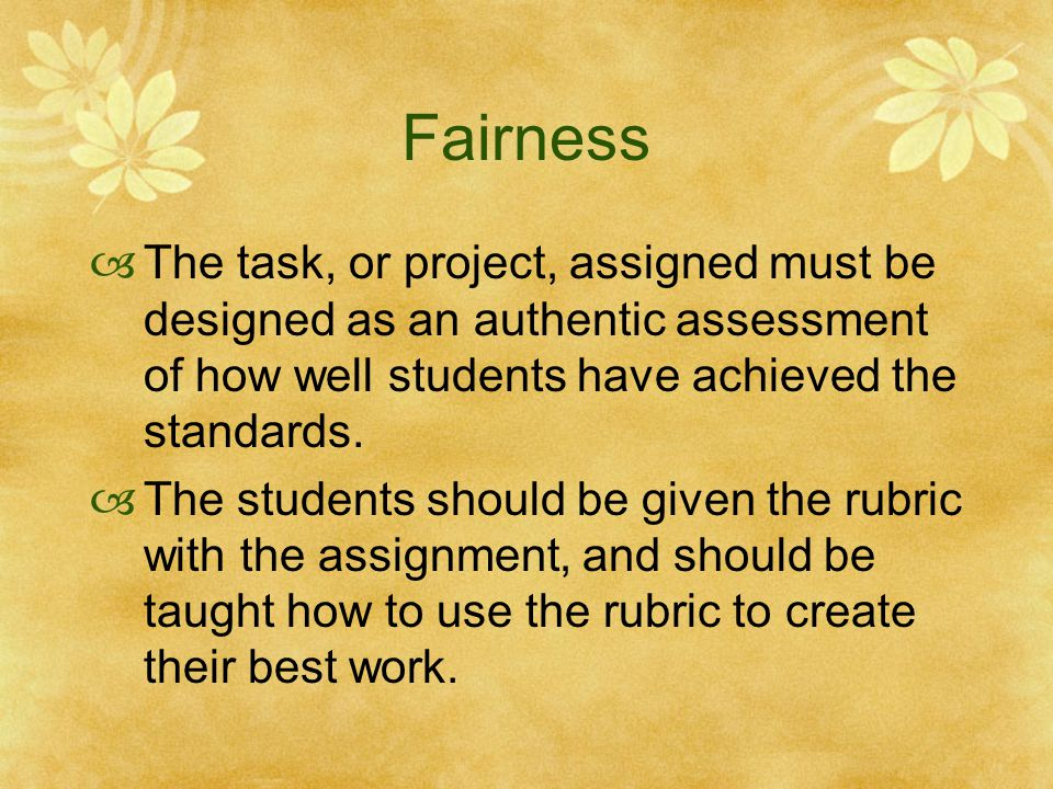 Fairness The task, or project, assigned must be designed as an authentic assessment of how well students have achieved the standards.