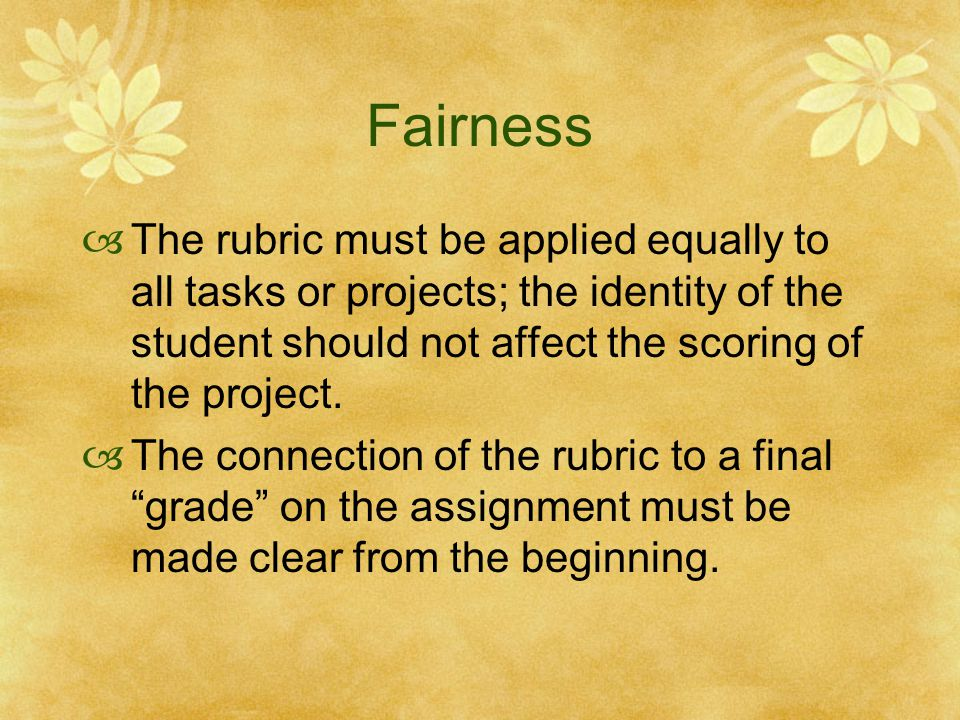 Fairness The rubric must be applied equally to all tasks or projects; the identity of the student should not affect the scoring of the project.