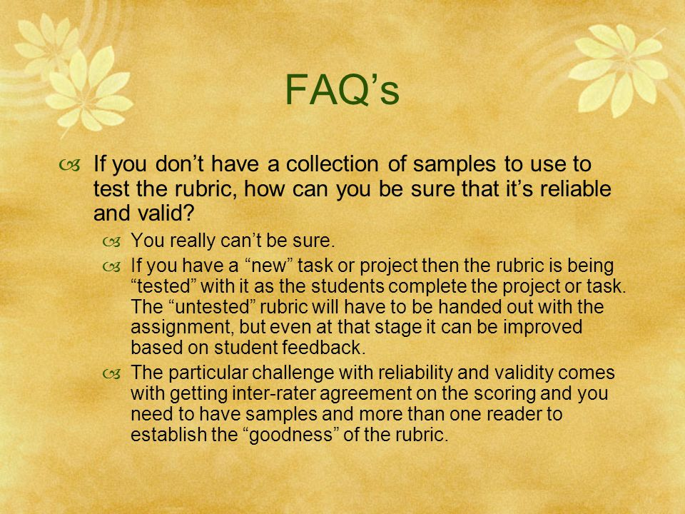 FAQ's If you don't have a collection of samples to use to test the rubric, how can you be sure that it's reliable and valid