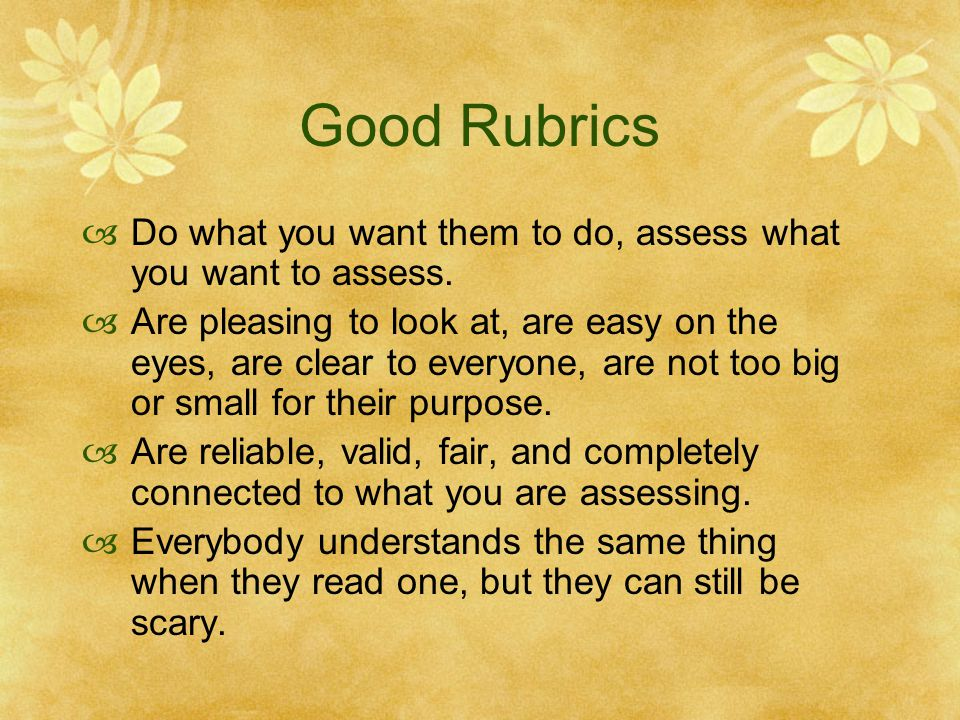 Good Rubrics Do what you want them to do, assess what you want to assess.