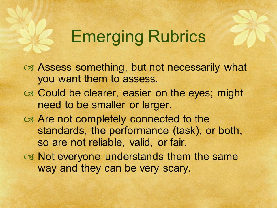 Emerging Rubrics Assess something, but not necessarily what you want them to assess.