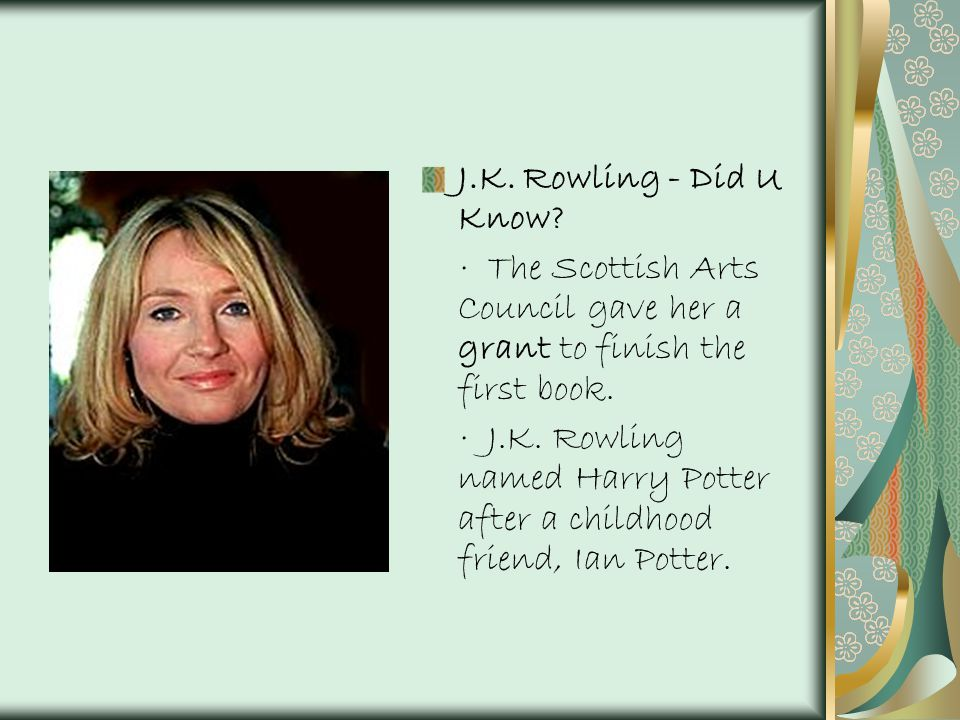 J.K. Rowling - Did U Know · The Scottish Arts Council gave her a grant to finish the first book.