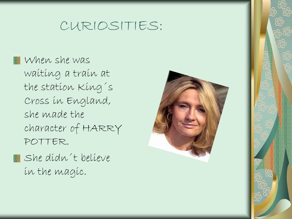 CURIOSITIES: When she was waiting a train at the station King´s Cross in England, she made the character of HARRY POTTER.