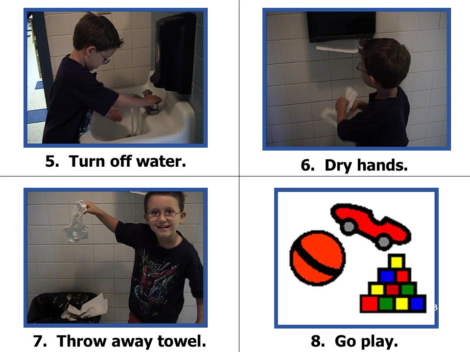 5. Turn off water. 6. Dry hands. 7. Throw away towel. 8. Go play.