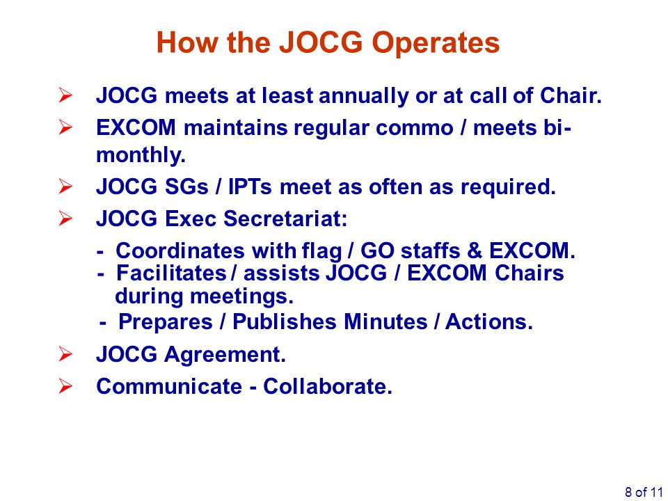 How the JOCG Operates JOCG meets at least annually or at call of Chair. EXCOM maintains regular commo / meets bi-monthly.