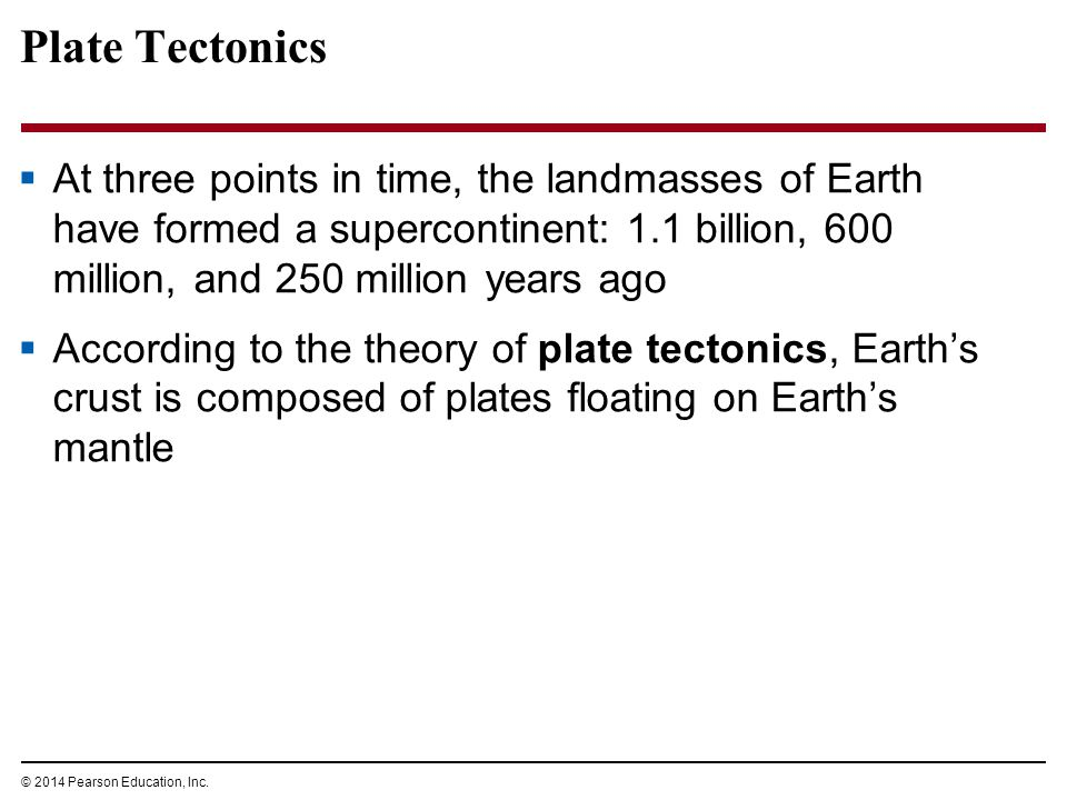 Plate Tectonics At three points in time, the landmasses of Earth have formed a supercontinent: 1.1 billion, 600 million, and 250 million years ago.