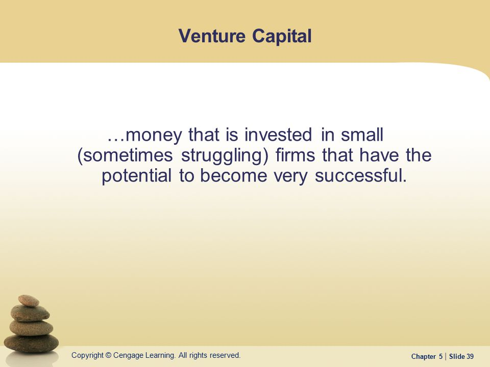 Venture Capital …money that is invested in small (sometimes struggling) firms that have the potential to become very successful.