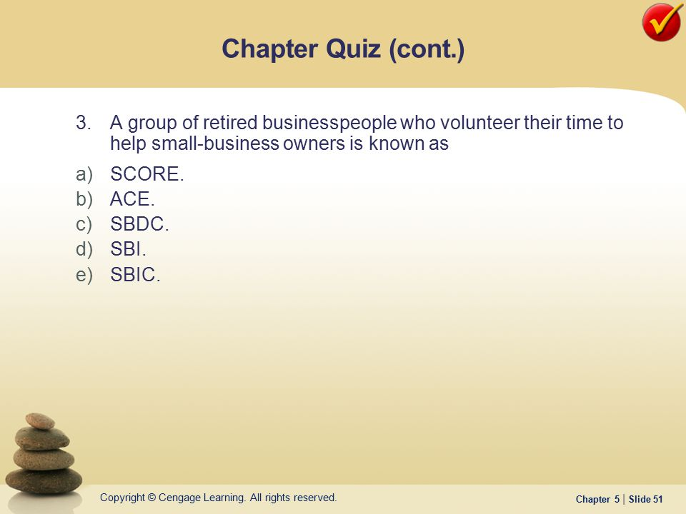 Chapter Quiz (cont.) 3. A group of retired businesspeople who volunteer their time to help small-business owners is known as.
