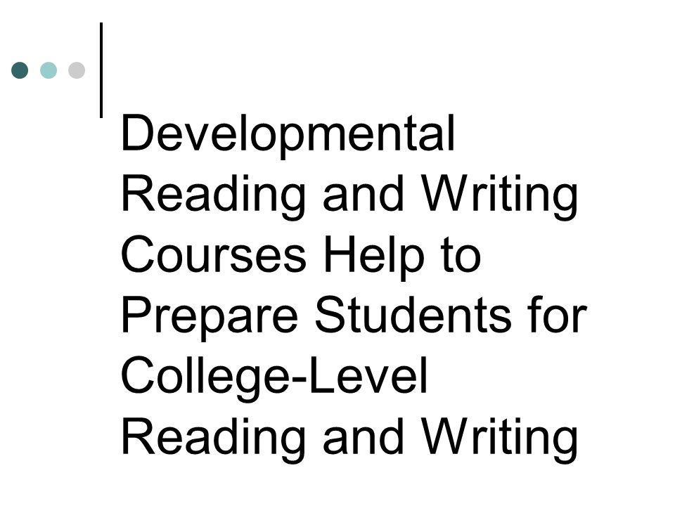 Developmental Reading and Writing Courses Help to Prepare Students for College-Level Reading and Writing