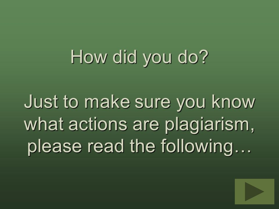 How did you do Just to make sure you know what actions are plagiarism, please read the following…