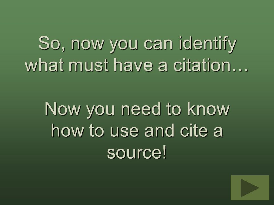 So, now you can identify what must have a citation… Now you need to know how to use and cite a source!