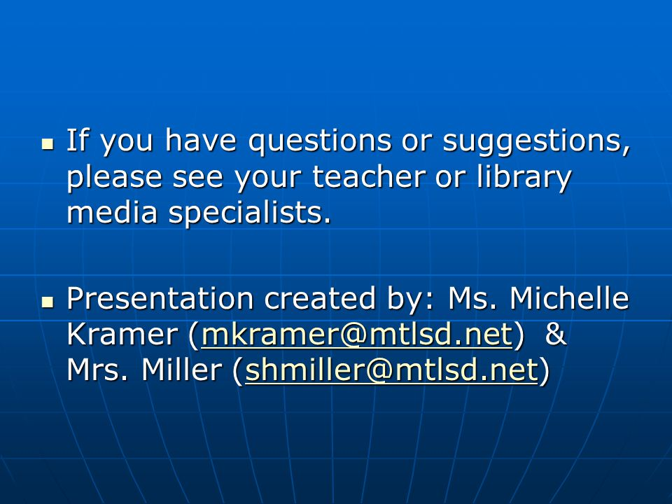 If you have questions or suggestions, please see your teacher or library media specialists.