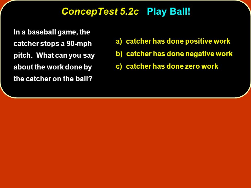 ConcepTest 5.2c Play Ball! In a baseball game, the catcher stops a 90-mph pitch. What can you say about the work done by the catcher on the ball