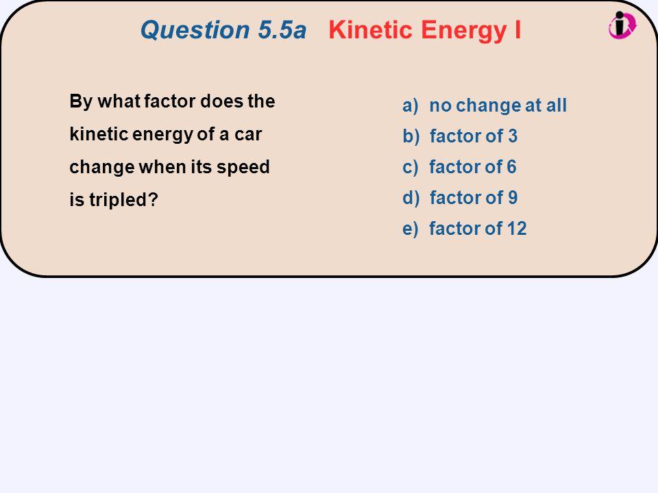 Question 5.5a Kinetic Energy I