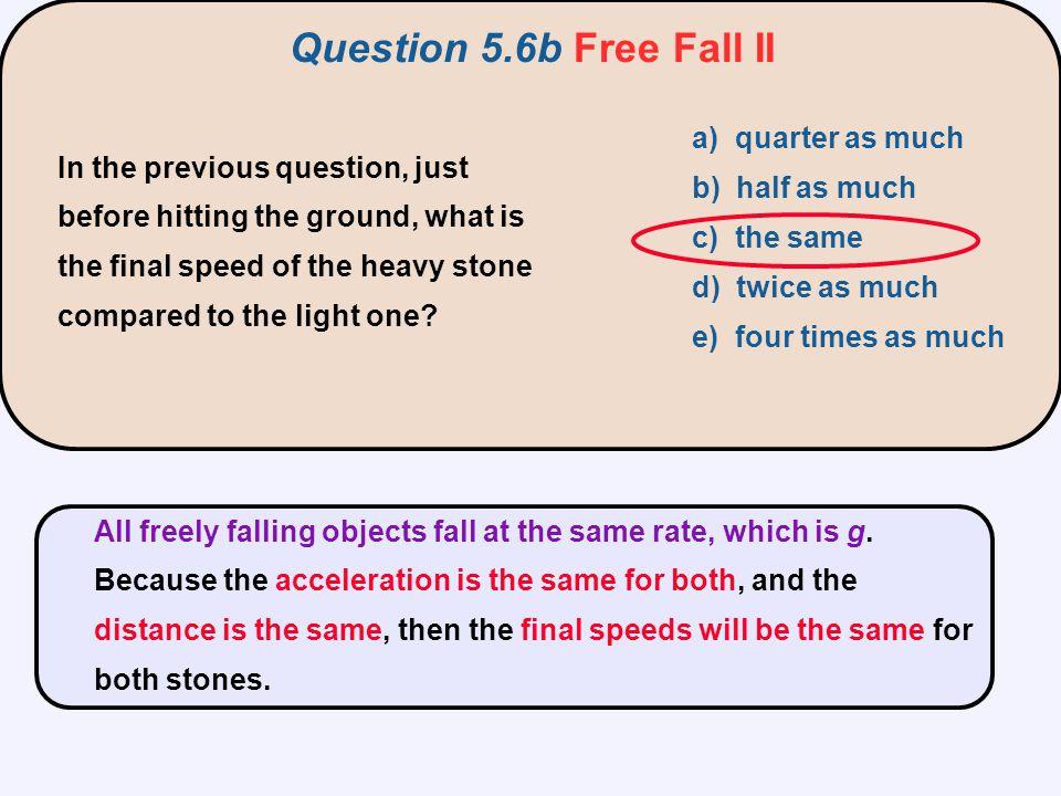 Question 5.6b Free Fall II a) quarter as much