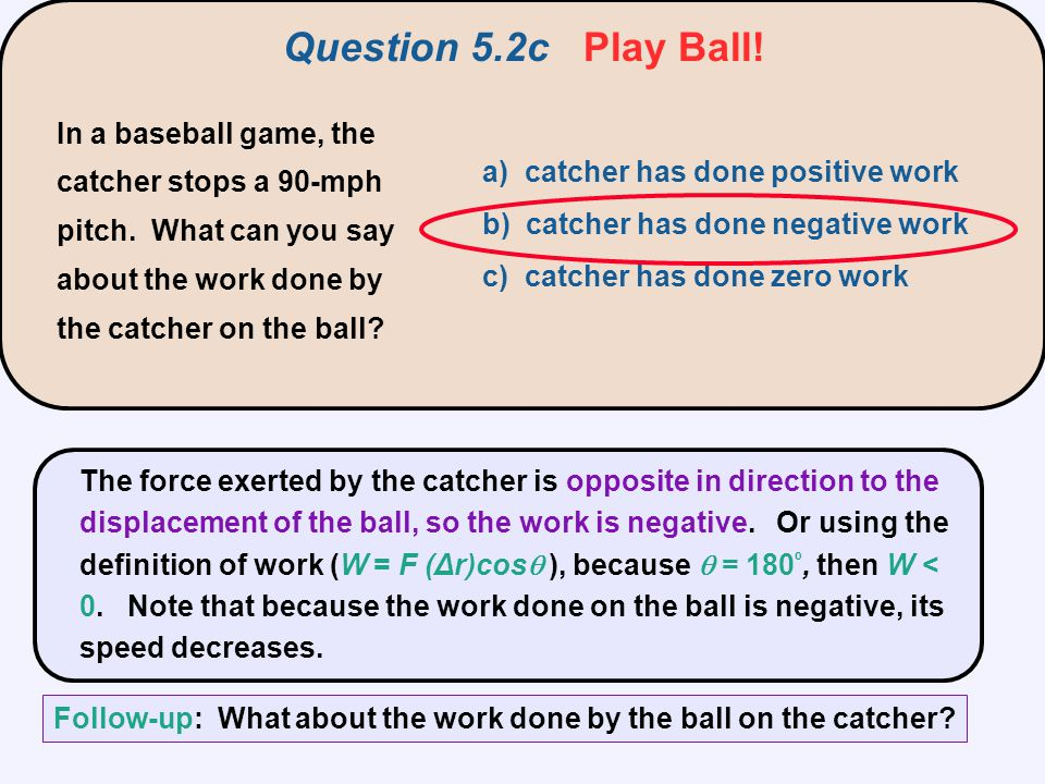 Question 5.2c Play Ball! In a baseball game, the catcher stops a 90-mph pitch. What can you say about the work done by the catcher on the ball