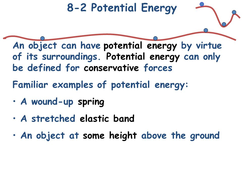 8-2 Potential Energy An object can have potential energy by virtue of its surroundings. Potential energy can only be defined for conservative forces.