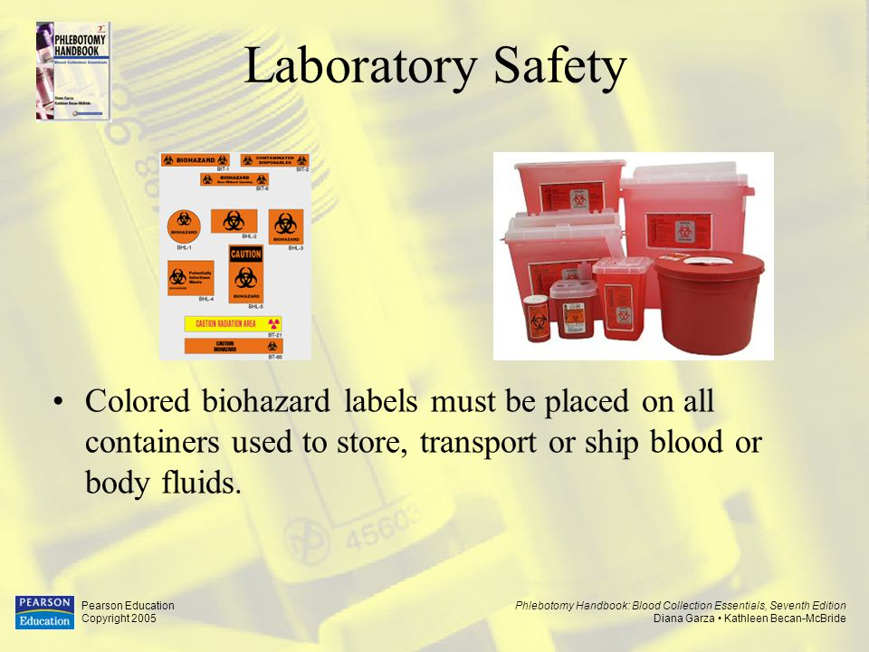 Laboratory Safety Colored biohazard labels must be placed on all containers used to store, transport or ship blood or body fluids.