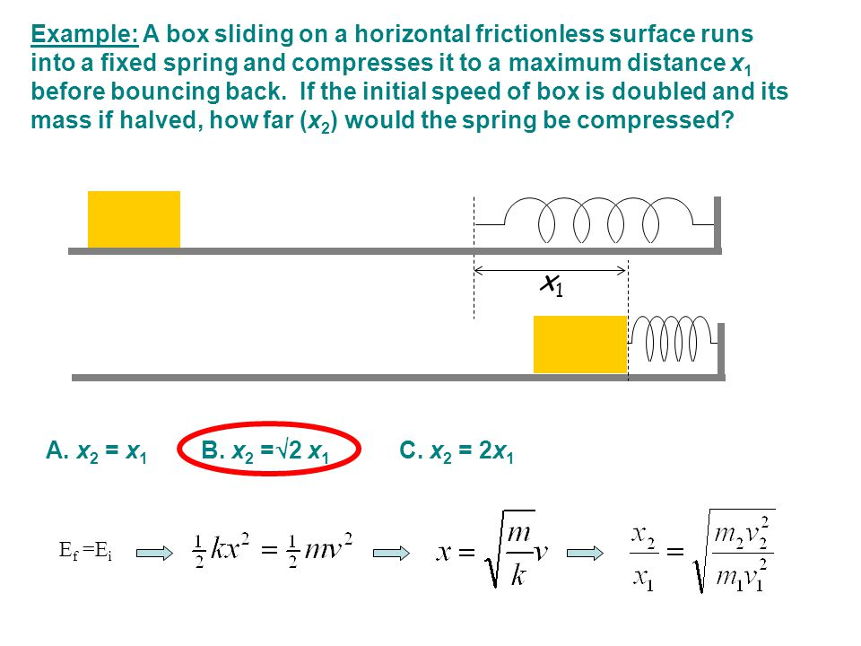 Example: A box sliding on a horizontal frictionless surface runs into a fixed spring and compresses it to a maximum distance x1 before bouncing back. If the initial speed of box is doubled and its mass if halved, how far (x2) would the spring be compressed