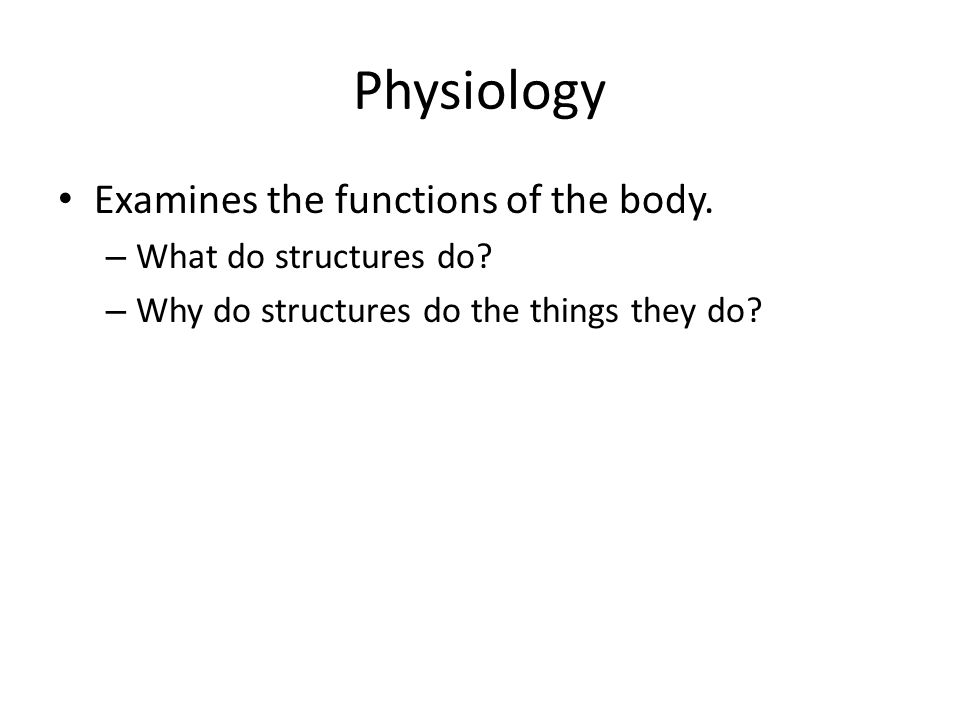 Physiology Examines the functions of the body. What do structures do
