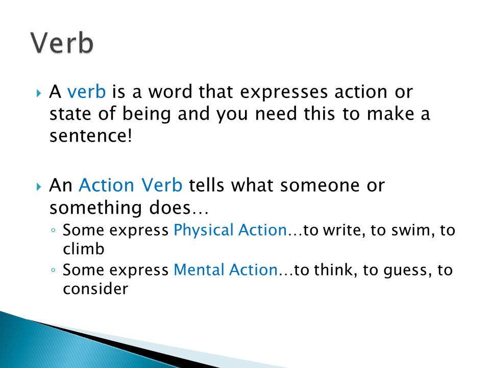 Verb A verb is a word that expresses action or state of being and you need this to make a sentence!