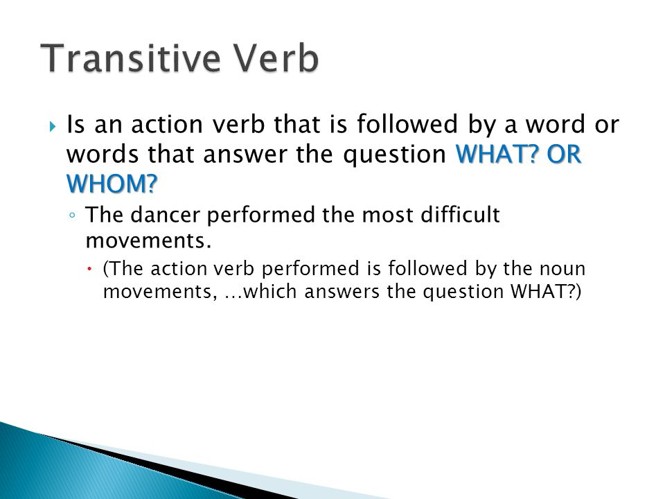 Transitive Verb Is an action verb that is followed by a word or words that answer the question WHAT OR WHOM